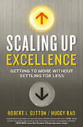 Scaling Up Excellence: Getting to More Without Settling for Less, by Robert Sutton and Huggy Rao