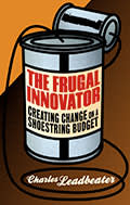 The Frugal Innovator: Creating Change on a Shoestring Budget, by Charles Leadbeater