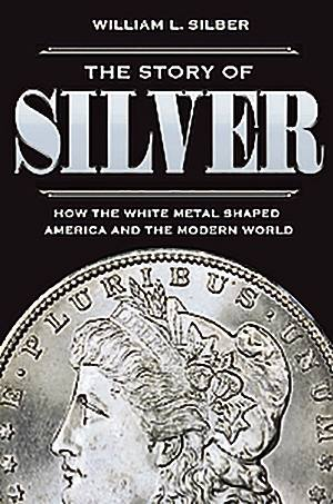 The Story of Silver by William Silber — impeccably researched 1