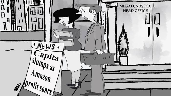 Scene is two analysts, man and woman, coming out of Megafunds head office in the City. They are passing headline which says Capita slumps as Amazon profit soars The woman is saying to the man: 'I suppose it's too late now to try outsourcing the management'.