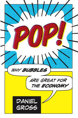 Pop! Why Bubbles Are Great For The Economy by Daniel Gross
