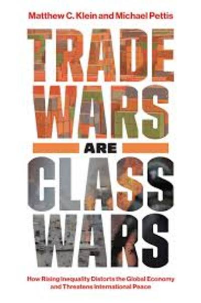 Trade Wars Are Class  Wars by Matthew C. Klein, Michael Pettis