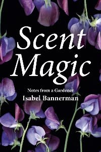 Scent Magic: Notes from a Gardener by Isabel Bannerman, foreword by Richard E Grant (£30, Pimpernel)