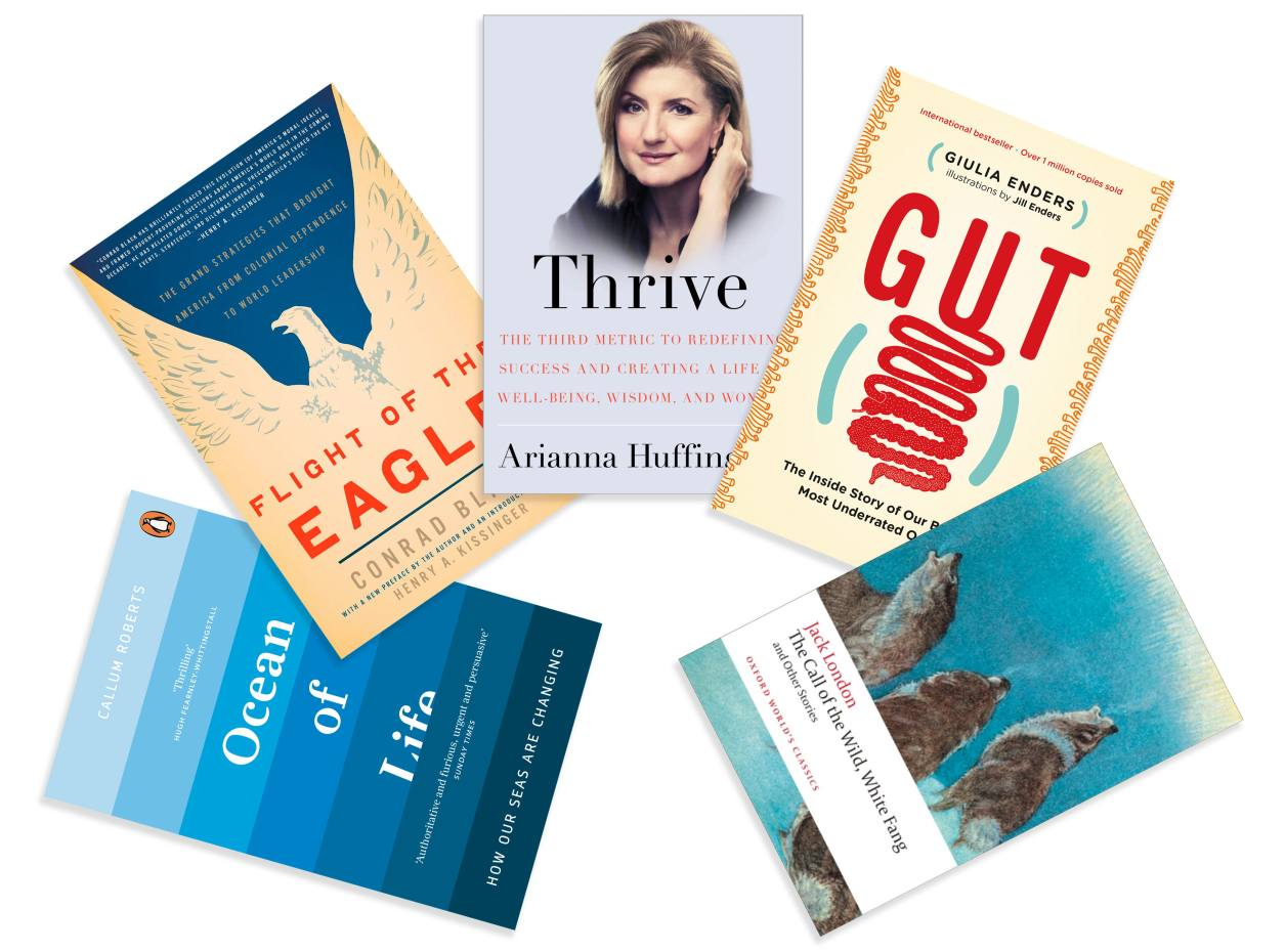 Clockwise from bottom left: Ocean of Life by Callum Roberts, Penguin, £13. Flight of the Eagle: The Grand Strategies That Brought America from Colonial Dependence to World Leadership by Conrad Black, Encounter Books, $15. Thrive: The Third Metric to Redefining Success and Creating a Life of Well-Being, Wisdom, and Wonder by Arianna Huffington, Harmony, £8. Gut: The Inside Story of Our Body's Most Underrated Organ by Giulia Enders, Scribe UK, £10. The Call of the Wild, White Fang, and Other Stories by Jack London, Oxford World's Classics, £6