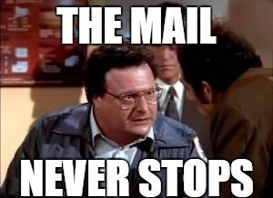 "capture of Newman from Seinfeld with the caption ""the mail never stops"""